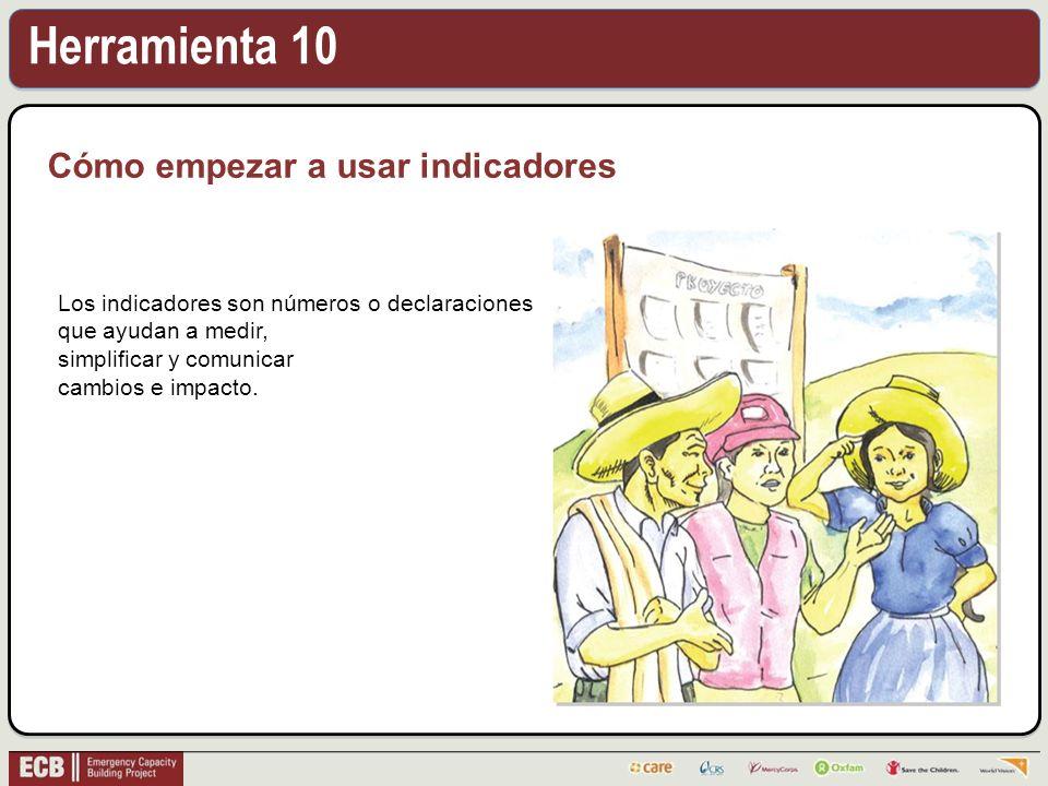 Herramienta 10 Cómo empezar a usar indicadores Los indicadores son números o declaraciones que ayudan a medir, simplificar y comunicar cambios e impac