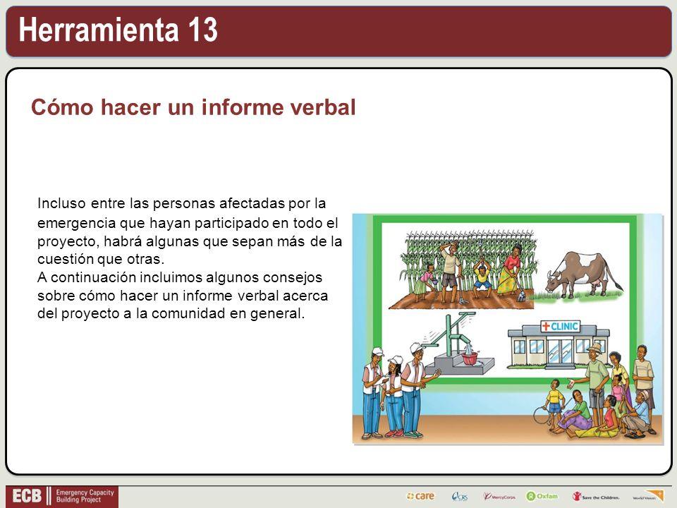 Herramienta 13 Cómo hacer un informe verbal Incluso entre las personas afectadas por la emergencia que hayan participado en todo el proyecto, habrá algunas que sepan más de la cuestión que otras.