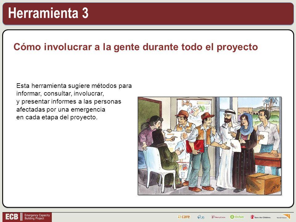 Herramienta 3 Cómo involucrar a la gente durante todo el proyecto Esta herramienta sugiere métodos para informar, consultar, involucrar, y presentar informes a las personas afectadas por una emergencia en cada etapa del proyecto.