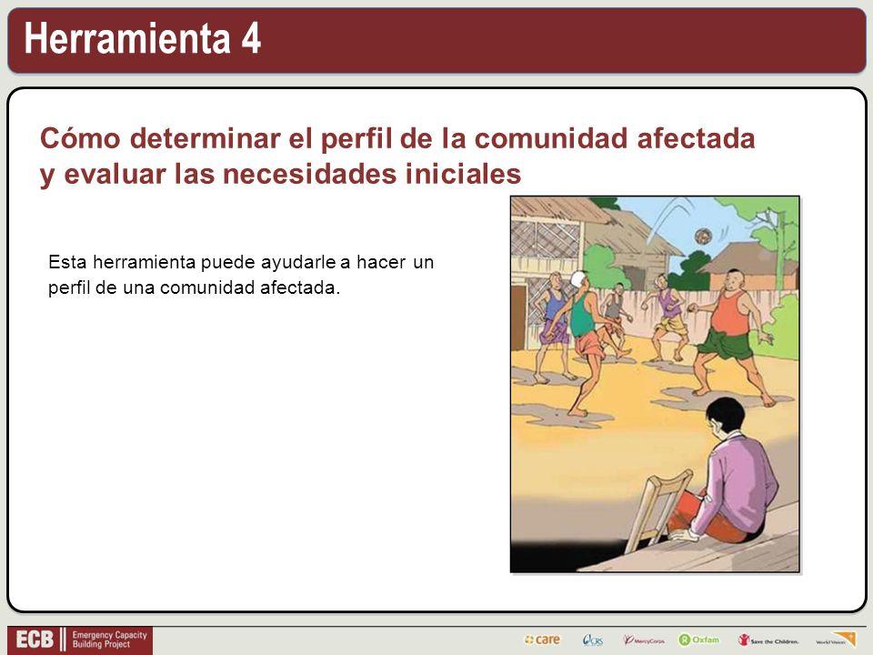 Herramienta 4 Cómo determinar el perfil de la comunidad afectada y evaluar las necesidades iniciales Esta herramienta puede ayudarle a hacer un perfil de una comunidad afectada.