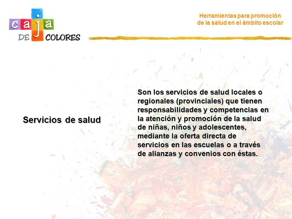 Servicios de salud Herramientas para promoción de la salud en el ámbito escolar Son los servicios de salud locales o regionales (provinciales) que tie
