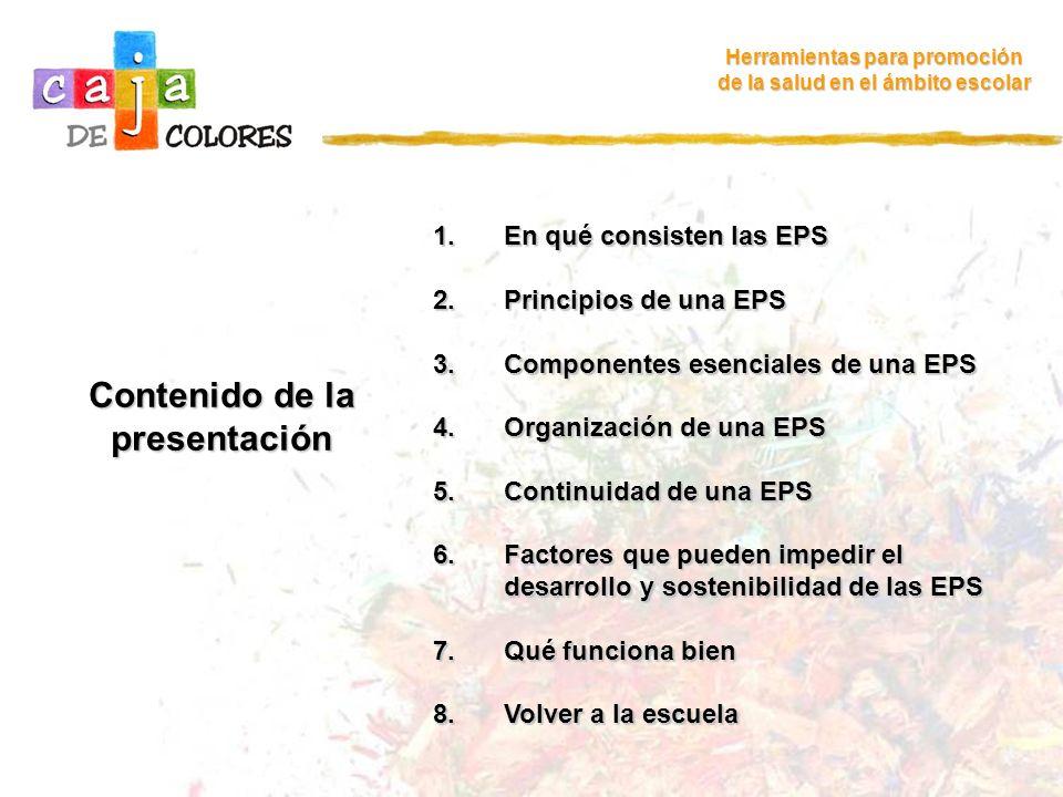 Herramientas para promoción de la salud en el ámbito escolar Contenido de la presentación 1.En qué consisten las EPS 2.Principios de una EPS 3.Compone