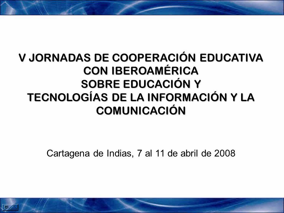 V JORNADAS DE COOPERACIÓN EDUCATIVA CON IBEROAMÉRICA SOBRE EDUCACIÓN Y TECNOLOGÍAS DE LA INFORMACIÓN Y LA COMUNICACIÓN V JORNADAS DE COOPERACIÓN EDUCATIVA CON IBEROAMÉRICA SOBRE EDUCACIÓN Y TECNOLOGÍAS DE LA INFORMACIÓN Y LA COMUNICACIÓN Cartagena de Indias, 7 al 11 de abril de 2008