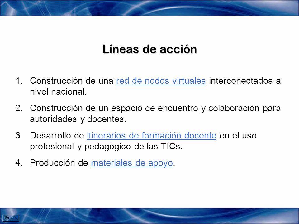Líneas de acción 1.Construcción de una red de nodos virtuales interconectados a nivel nacional.red de nodos virtuales 2.Construcción de un espacio de encuentro y colaboración para autoridades y docentes.
