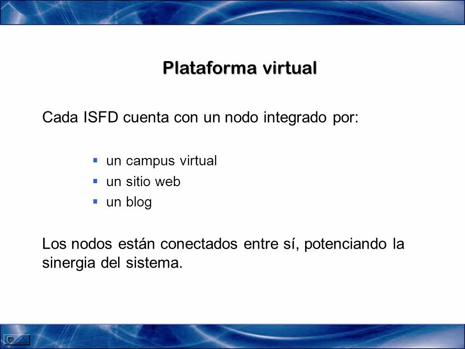 Plataforma virtual Cada ISFD cuenta con un nodo integrado por: un campus virtual un sitio web un blog Los nodos están conectados entre sí, potenciando la sinergia del sistema.