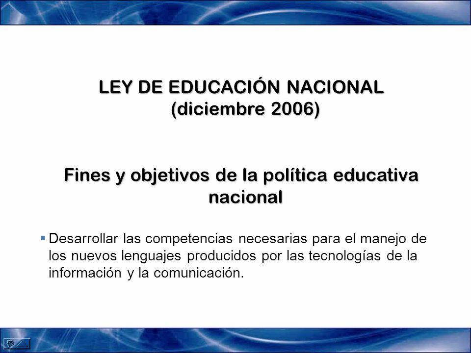 LEY DE EDUCACIÓN NACIONAL (diciembre 2006) Fines y objetivos de la política educativa nacional Desarrollar las competencias necesarias para el manejo de los nuevos lenguajes producidos por las tecnologías de la información y la comunicación.