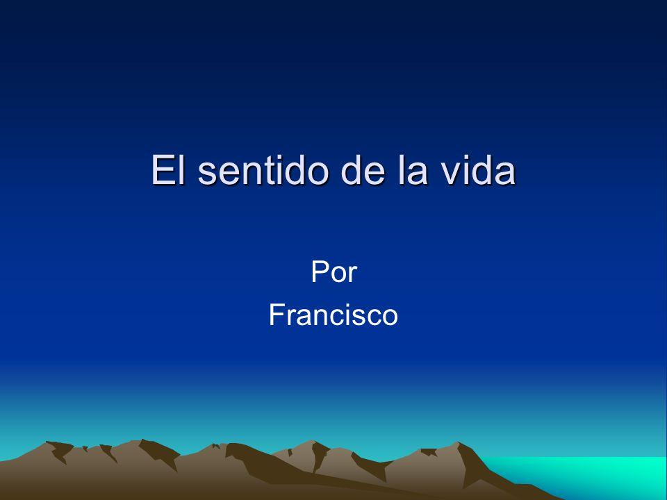El sentido de la vida Por Francisco