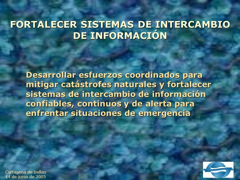 Cartagena de Indias 14 de junio de 2005 FORTALECER SISTEMAS DE INTERCAMBIO DE INFORMACIÓN Desarrollar esfuerzos coordinados para mitigar catástrofes naturales y fortalecer sistemas de intercambio de información confiables, continuos y de alerta para enfrentar situaciones de emergencia