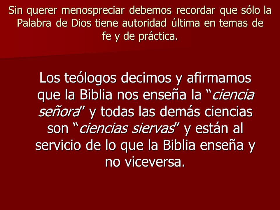 Sin querer menospreciar debemos recordar que sólo la Palabra de Dios tiene autoridad última en temas de fe y de práctica. Los teólogos decimos y afirm