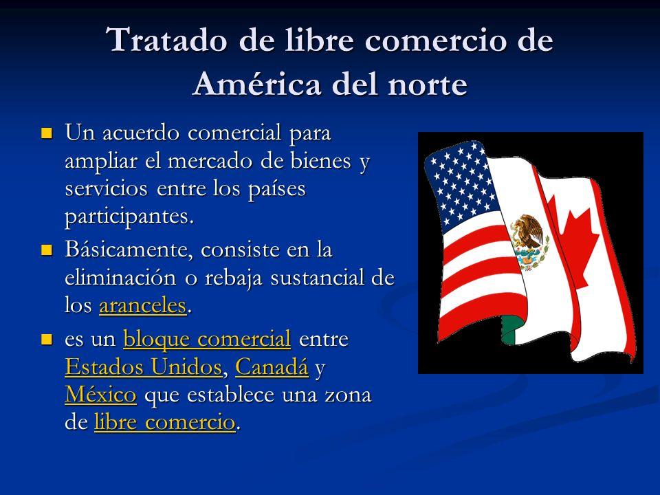 Tratado de libre comercio de América del norte (cont) Los objetivos de este acuerdo son solamente económicos: eliminar aranceles para facilitar la circulación de bienes y servicios entre los estados miembro y favorecer las inversiones.