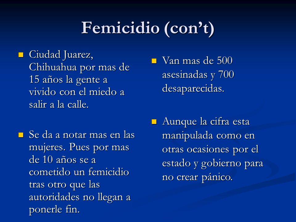 Femicidio (cont) Ciudad Juarez, Chihuahua por mas de 15 años la gente a vivido con el miedo a salir a la calle. Ciudad Juarez, Chihuahua por mas de 15