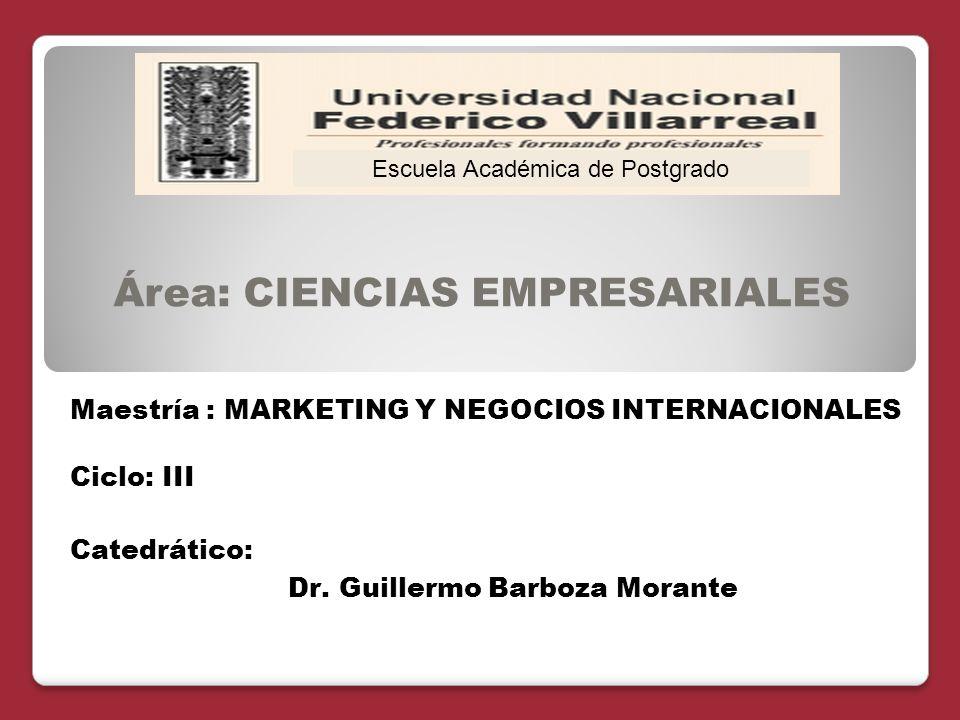 Área: CIENCIAS EMPRESARIALES Catedrático: Dr. Guillermo Barboza Morante Escuela Académica de Postgrado Maestría : MARKETING Y NEGOCIOS INTERNACIONALES