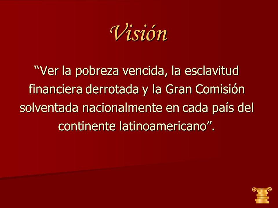Visión Ver la pobreza vencida, la esclavitud financiera derrotada y la Gran Comisión solventada nacionalmente en cada país del continente latinoameric