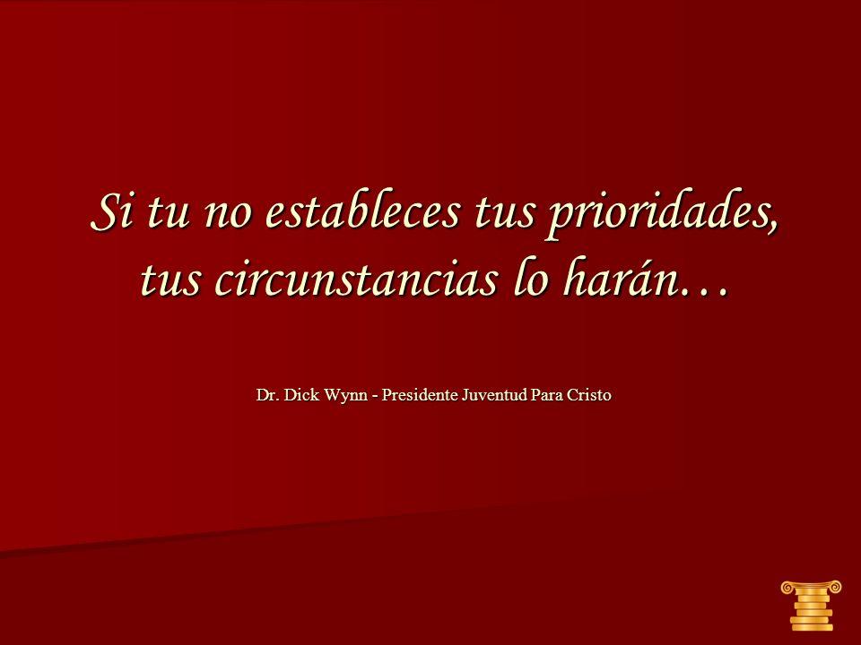 Si tu no estableces tus prioridades, tus circunstancias lo harán… Dr. Dick Wynn - Presidente Juventud Para Cristo