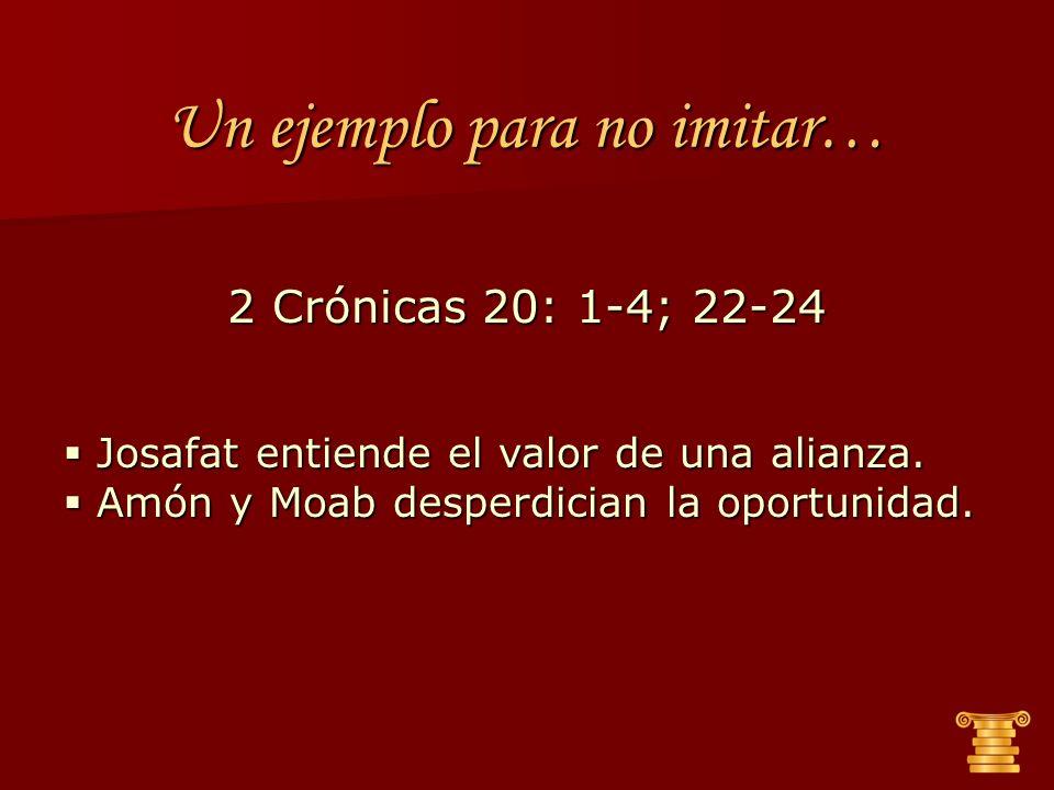 Un ejemplo para no imitar… 2 Crónicas 20: 1-4; 22-24 Josafat entiende el valor de una alianza. Josafat entiende el valor de una alianza. Amón y Moab d