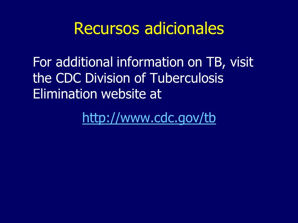 Recursos adicionales For additional information on TB, visit the CDC Division of Tuberculosis Elimination website at http://www.cdc.gov/tb