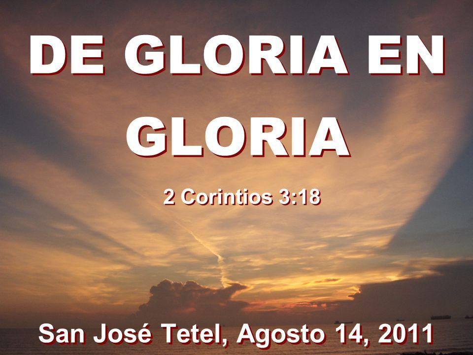 DE GLORIA EN GLORIA San José Tetel, Agosto 14, 2011 2 Corintios 3:18