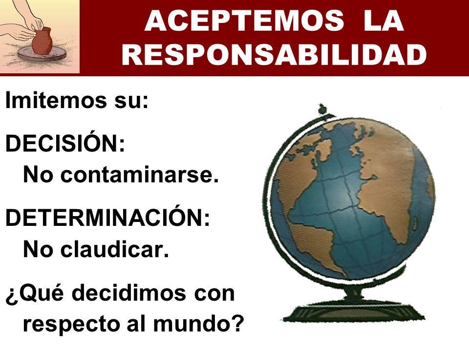 ACEPTEMOS LA RESPONSABILIDAD Imitemos su: DECISIÓN: No contaminarse. DETERMINACIÓN: No claudicar. ¿Qué decidimos con respecto al mundo?