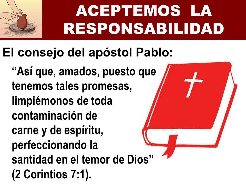 ACEPTEMOS LA RESPONSABILIDAD El consejo del apóstol Pablo: Así que, amados, puesto que tenemos tales promesas, limpiémonos de toda contaminación de ca