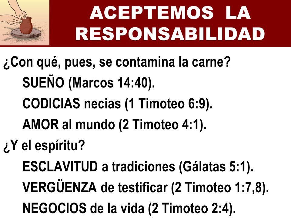 ACEPTEMOS LA RESPONSABILIDAD ¿Con qué, pues, se contamina la carne? SUEÑO (Marcos 14:40). CODICIAS necias (1 Timoteo 6:9). AMOR al mundo (2 Timoteo 4: