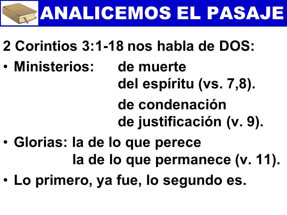 ANALICEMOS EL PASAJE 2 Corintios 3:1-18 nos habla de DOS: Ministerios: de muerte del espíritu (vs. 7,8). de condenación de justificación (v. 9). Glori