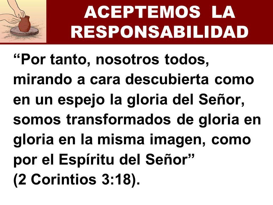 ACEPTEMOS LA RESPONSABILIDAD Por tanto, nosotros todos, mirando a cara descubierta como en un espejo la gloria del Señor, somos transformados de glori