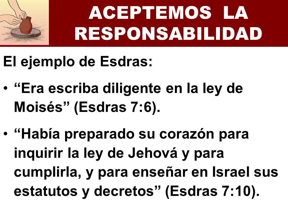 ACEPTEMOS LA RESPONSABILIDAD El ejemplo de Esdras: Era escriba diligente en la ley de Moisés (Esdras 7:6). Había preparado su corazón para inquirir la