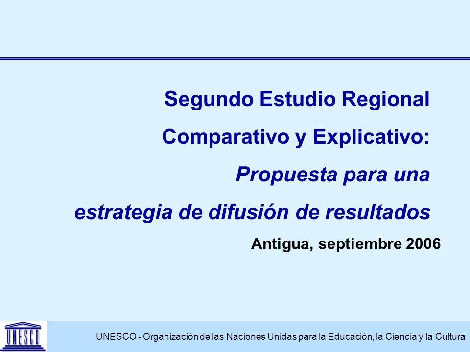 Antigua, septiembre 2006 UNESCO - Organización de las Naciones Unidas para la Educación, la Ciencia y la Cultura Segundo Estudio Regional Comparativo y Explicativo: Propuesta para una estrategia de difusión de resultados