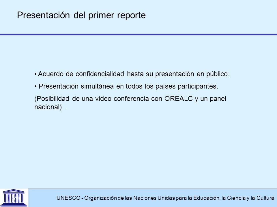 UNESCO - Organización de las Naciones Unidas para la Educación, la Ciencia y la Cultura Presentación del primer reporte Acuerdo de confidencialidad hasta su presentación en público.