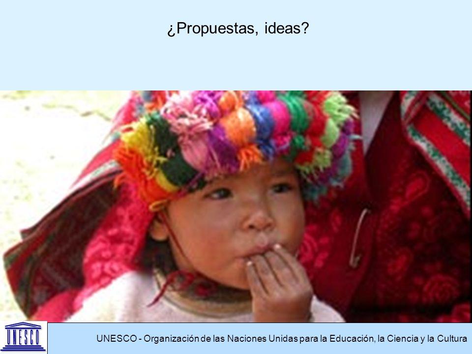 UNESCO - Organización de las Naciones Unidas para la Educación, la Ciencia y la Cultura ¿Propuestas, ideas