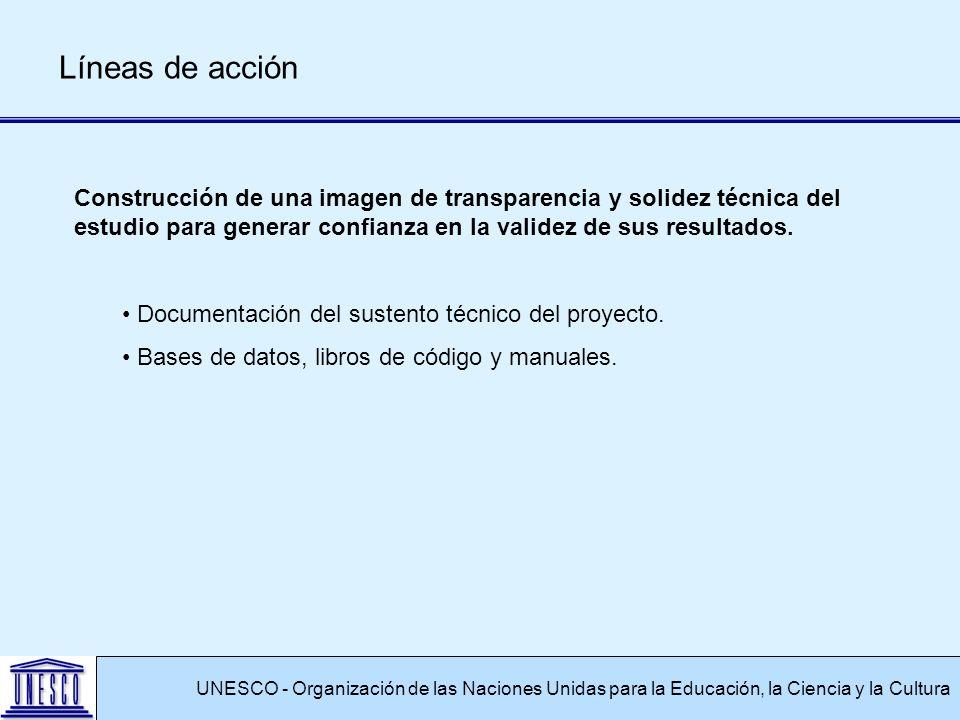 UNESCO - Organización de las Naciones Unidas para la Educación, la Ciencia y la Cultura Líneas de acción Construcción de una imagen de transparencia y solidez técnica del estudio para generar confianza en la validez de sus resultados.