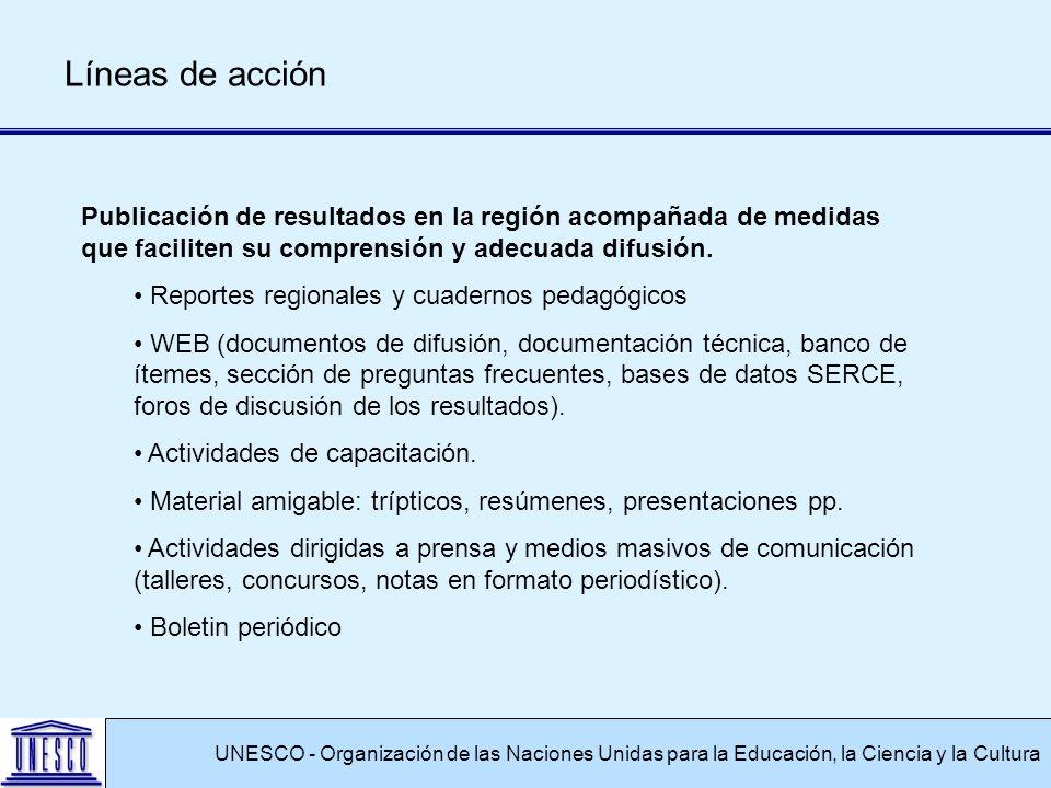 UNESCO - Organización de las Naciones Unidas para la Educación, la Ciencia y la Cultura Líneas de acción Publicación de resultados en la región acompañada de medidas que faciliten su comprensión y adecuada difusión.