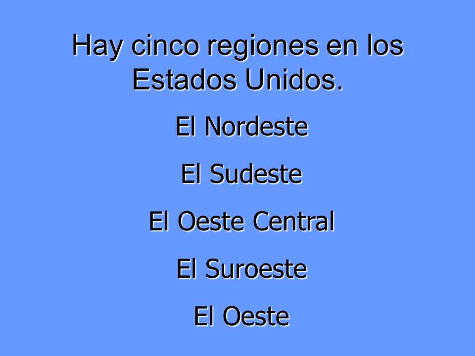 Hay cinco regiones en los Estados Unidos. El Nordeste El Sudeste El Oeste Central El Suroeste El Oeste