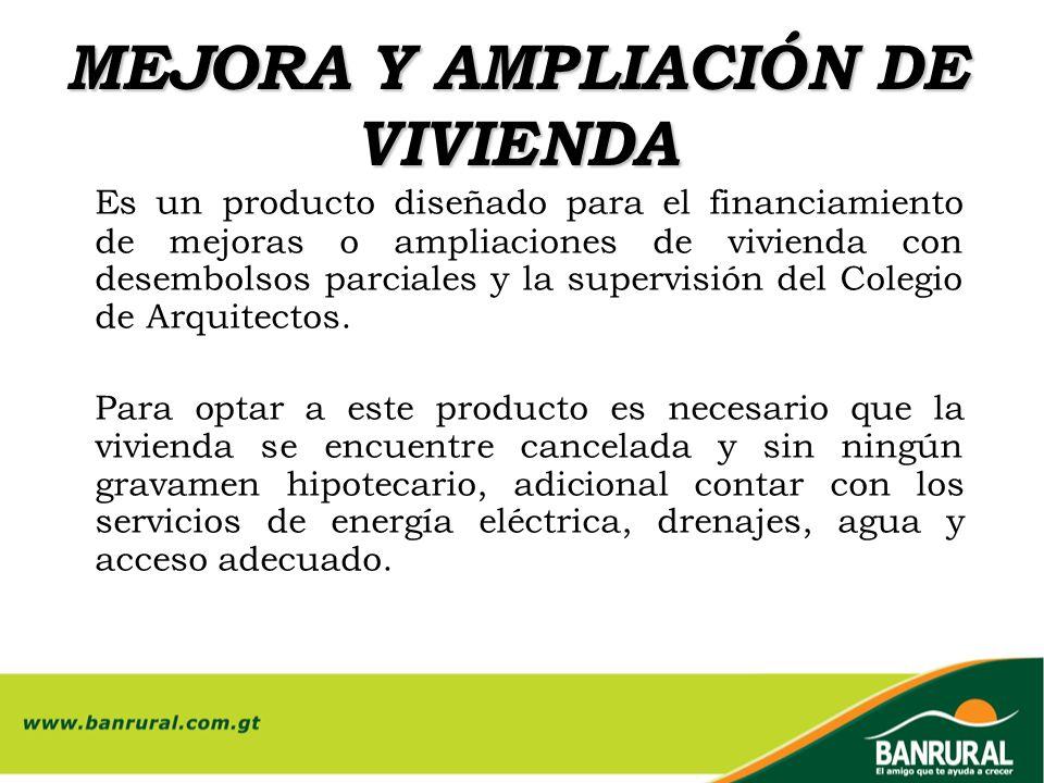 MEJORA Y AMPLIACIÓN DE VIVIENDA Es un producto diseñado para el financiamiento de mejoras o ampliaciones de vivienda con desembolsos parciales y la su
