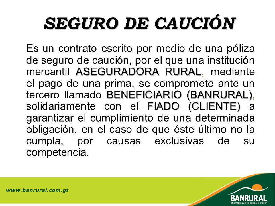 SEGURO DE CAUCIÓN ASEGURADORA RURAL BENEFICIARIO (BANRURAL) FIADO (CLIENTE) Es un contrato escrito por medio de una póliza de seguro de caución, por e