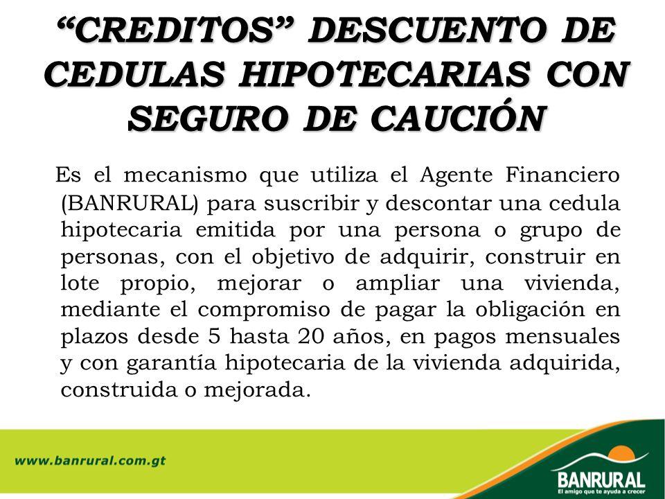 CREDITOS DESCUENTO DE CEDULAS HIPOTECARIAS CON SEGURO DE CAUCIÓN Es el mecanismo que utiliza el Agente Financiero (BANRURAL) para suscribir y desconta