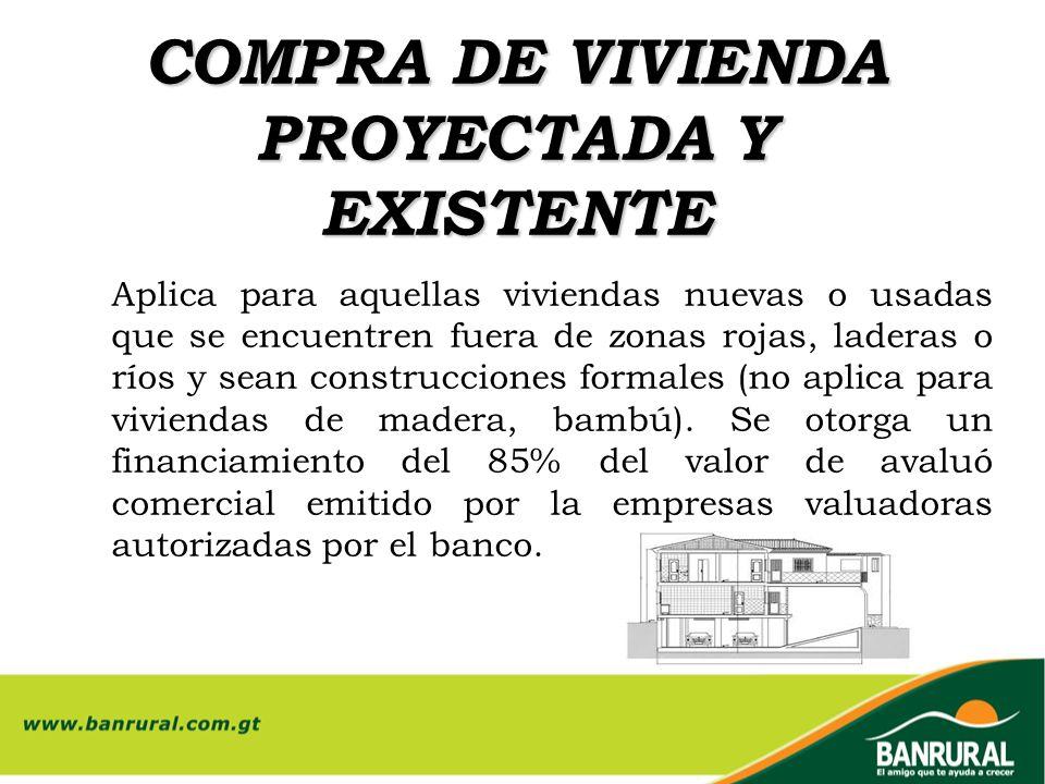 COMPRA DE VIVIENDA PROYECTADA Y EXISTENTE Aplica para aquellas viviendas nuevas o usadas que se encuentren fuera de zonas rojas, laderas o ríos y sean