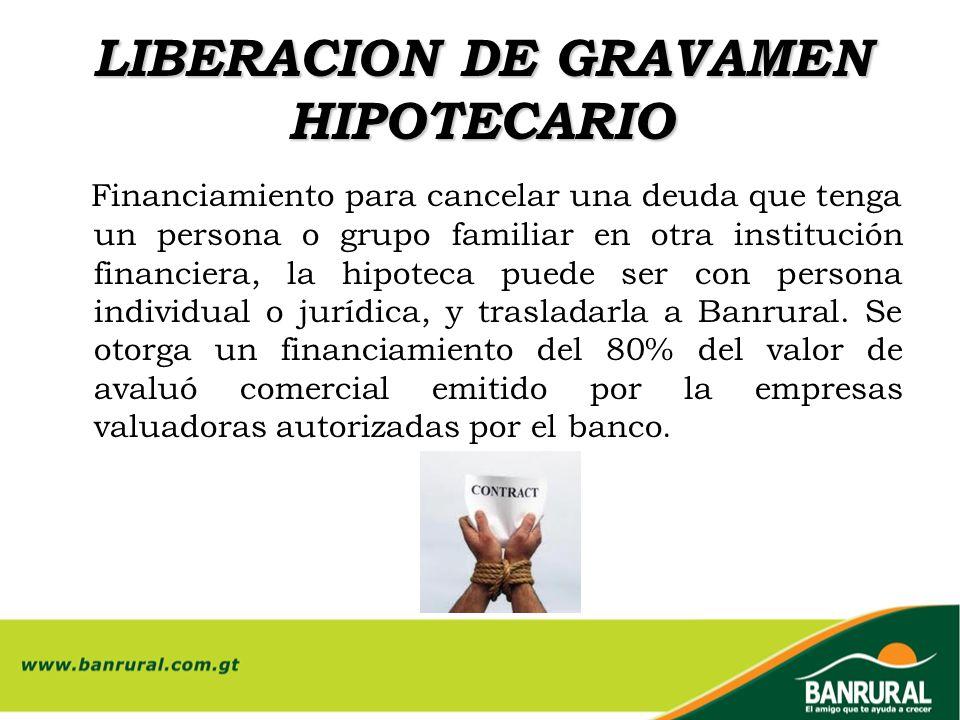 LIBERACION DE GRAVAMEN HIPOTECARIO Financiamiento para cancelar una deuda que tenga un persona o grupo familiar en otra institución financiera, la hip