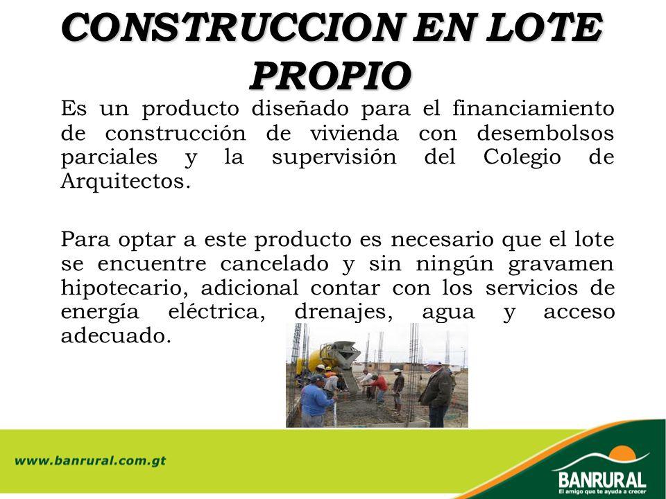 CONSTRUCCION EN LOTE PROPIO Es un producto diseñado para el financiamiento de construcción de vivienda con desembolsos parciales y la supervisión del