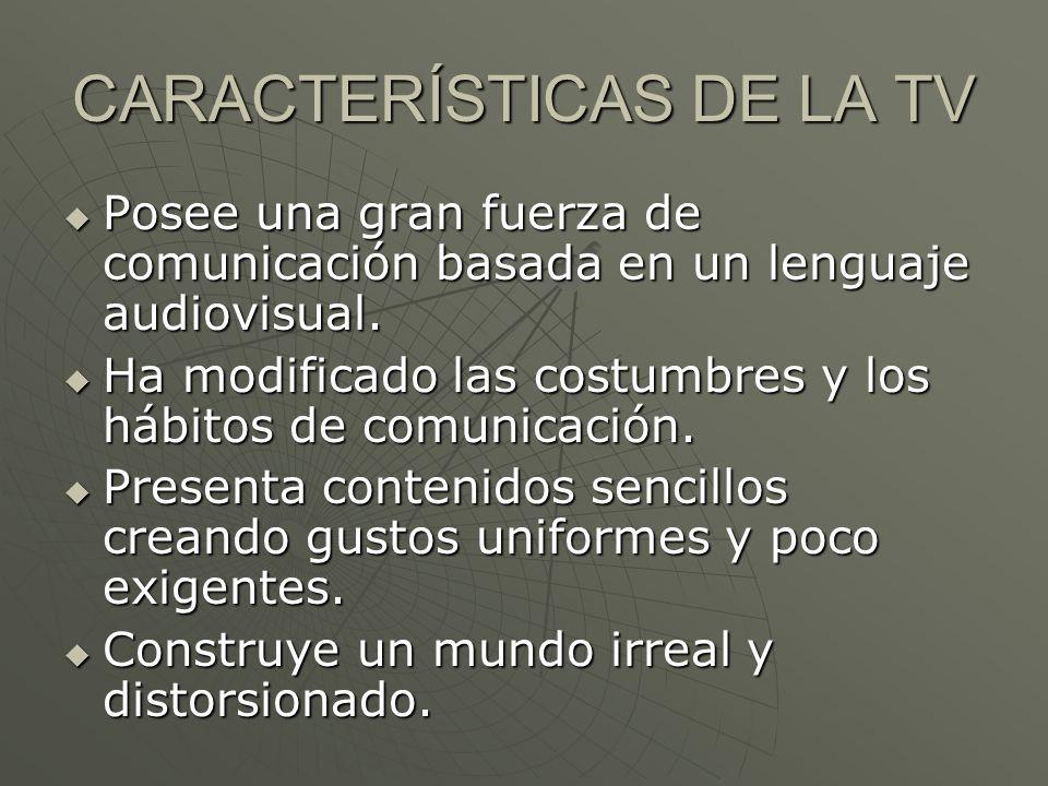 CARACTERÍSTICAS DE LA TV Posee una gran fuerza de comunicación basada en un lenguaje audiovisual. Posee una gran fuerza de comunicación basada en un l