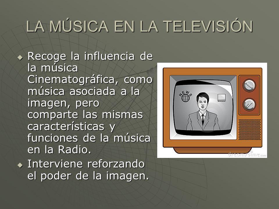 LA MÚSICA EN LA TELEVISIÓN Recoge la influencia de la música Cinematográfica, como música asociada a la imagen, pero comparte las mismas característic