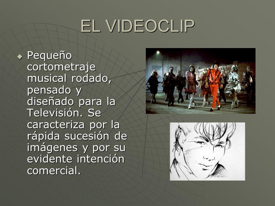EL VIDEOCLIP Pequeño cortometraje musical rodado, pensado y diseñado para la Televisión. Se caracteriza por la rápida sucesión de imágenes y por su ev