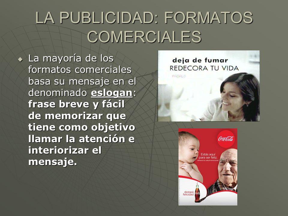 LA PUBLICIDAD: FORMATOS COMERCIALES La mayoría de los formatos comerciales basa su mensaje en el denominado eslogan: frase breve y fácil de memorizar