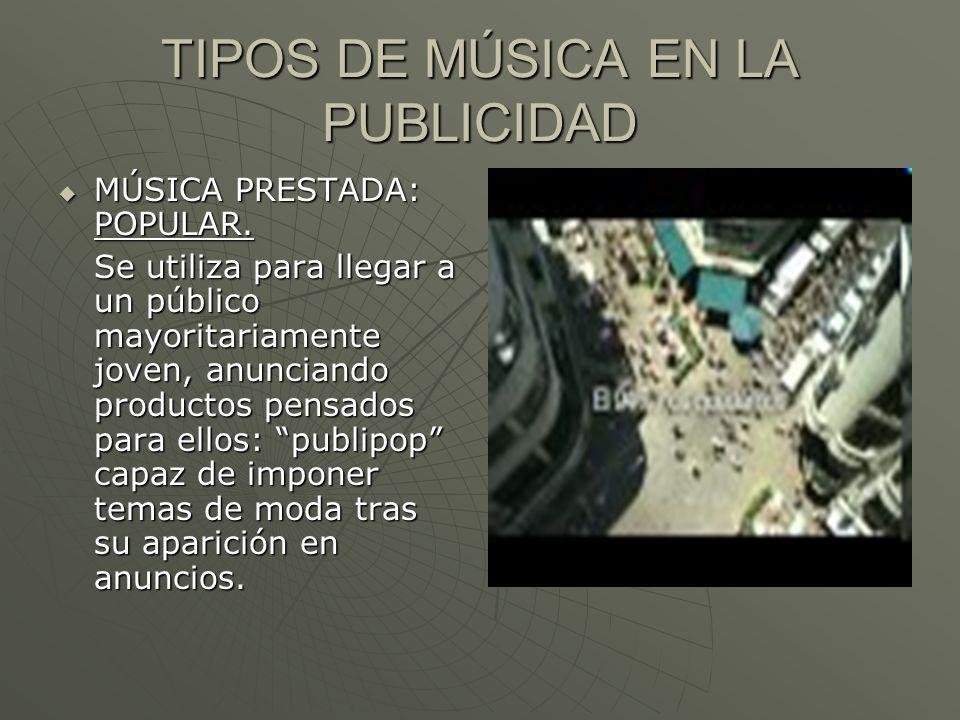 TIPOS DE MÚSICA EN LA PUBLICIDAD MÚSICA PRESTADA: POPULAR. MÚSICA PRESTADA: POPULAR. Se utiliza para llegar a un público mayoritariamente joven, anunc