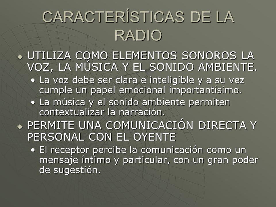 CARACTERÍSTICAS DE LA RADIO UTILIZA COMO ELEMENTOS SONOROS LA VOZ, LA MÚSICA Y EL SONIDO AMBIENTE. UTILIZA COMO ELEMENTOS SONOROS LA VOZ, LA MÚSICA Y