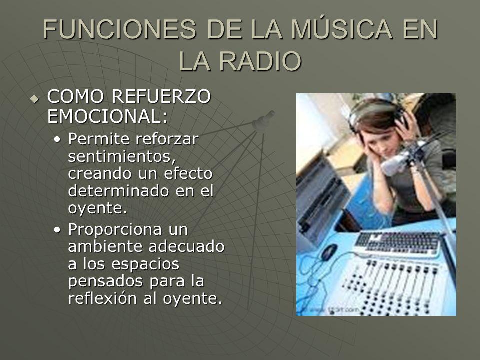 FUNCIONES DE LA MÚSICA EN LA RADIO COMO REFUERZO EMOCIONAL: COMO REFUERZO EMOCIONAL: Permite reforzar sentimientos, creando un efecto determinado en e