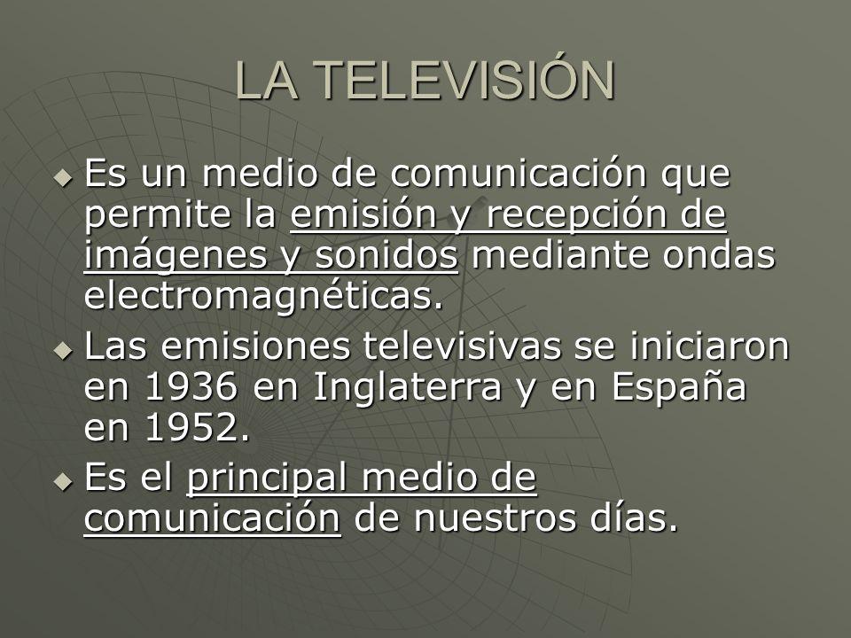 LA TELEVISIÓN Es un medio de comunicación que permite la emisión y recepción de imágenes y sonidos mediante ondas electromagnéticas. Es un medio de co