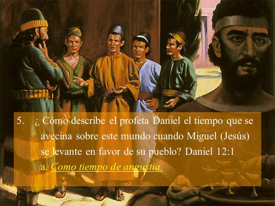 5.¿ Cómo describe el profeta Daniel el tiempo que se avecina sobre este mundo cuando Miguel (Jesús) se levante en favor de su pueblo.