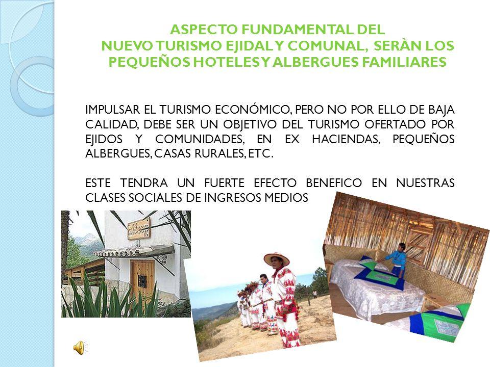 ASPECTO FUNDAMENTAL DEL NUEVO TURISMO EJIDAL Y COMUNAL, SERÀN LOS PEQUEÑOS HOTELES Y ALBERGUES FAMILIARES IMPULSAR EL TURISMO ECONÓMICO, PERO NO POR E