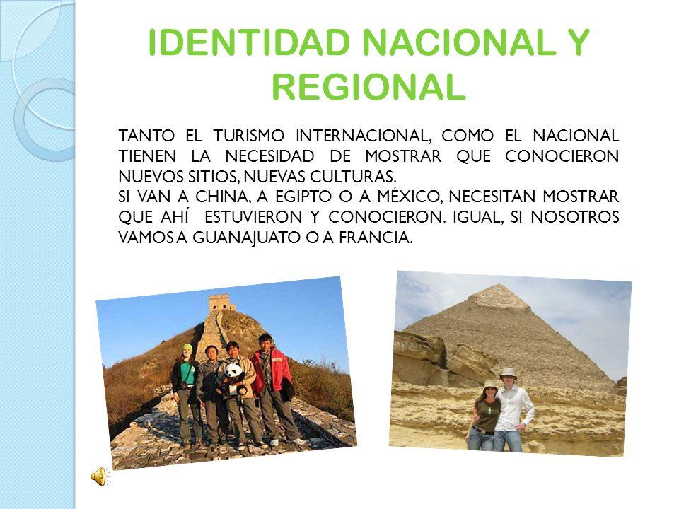 IDENTIDAD NACIONAL Y REGIONAL TANTO EL TURISMO INTERNACIONAL, COMO EL NACIONAL TIENEN LA NECESIDAD DE MOSTRAR QUE CONOCIERON NUEVOS SITIOS, NUEVAS CUL